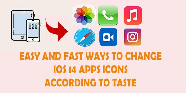 easy and fast ways to change ios 14 apps icons according to taste